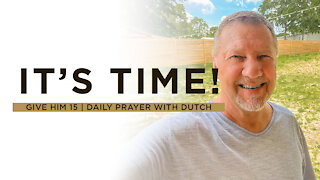 It's Time! | Give Him 15: Daily Prayer with Dutch | June 10