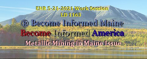ENR 5-21-2021 Work Sessions LD 1163 Metallic Mining in Maine Issue