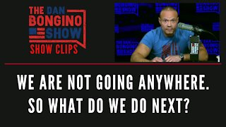 We Are Not Going Anywhere. So What Do We Do Next? - Dan Bongino Show Clips