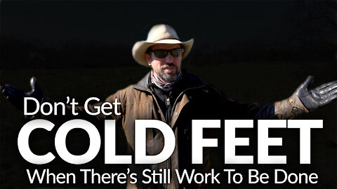 DON'T GET COLD FEET | When there's still WORK to be done.