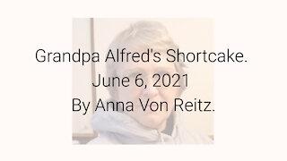 Grandpa Alfred's Shortcake June 6, 2021 By Anna Von Reitz