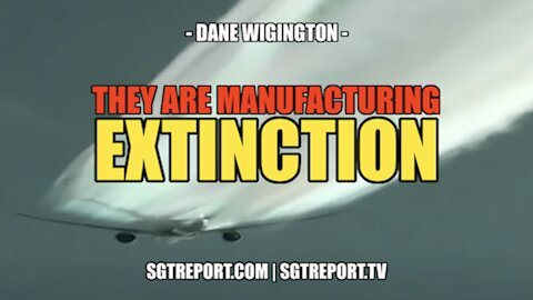 THEY ARE MANUFACTURING EXTINCTION!! -- DANE WIGINGTON