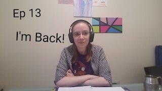 Ep 13 I'm Back!