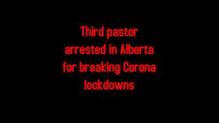 Third pastor arrested in Alberta for breaking Corona lockdowns 5-17-2021