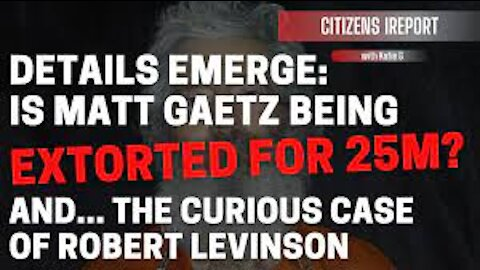 ~Is Rep. Matt Gaetz Being Extorted for $25 M? And...The Curious Case of Robert Levinson~