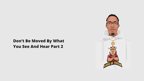 Don't Be Moved By What You See And Hear Part 2