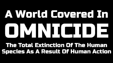 OMNICIDE: The Total Extinction Of The Human Species As A Result Of Human Action