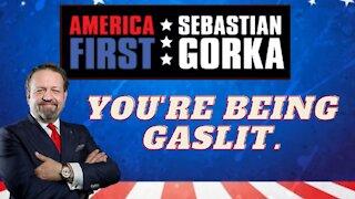 You're being gaslit. Sebastian Gorka on AMERICA First