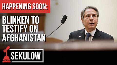 HAPPENING SOON: Blinken to Testify on Afghanistan
