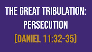 Daniel 11:32-35: The Great Tribulation – Persecution
