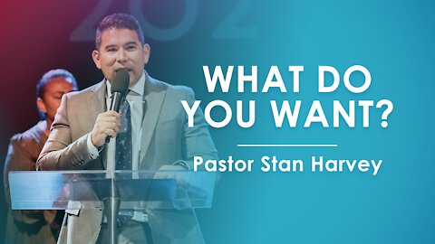What Do You Want? - Pastor Stan Harvey