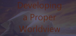 Developing a Proper Worldview - Episode 45