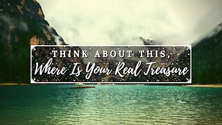 Think About This, Where Is Your Real Treasure?