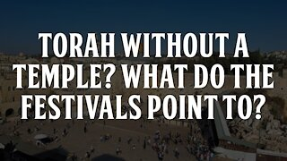 Torah Without a Temple? What do the Festivals Point to?