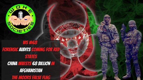 WS#68 Audits Coming For Red States, China Invests 62 Billion In Afghanistan, The Moors False Flag