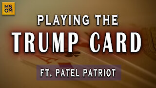 Playing The Trump Card Ft. Patel Patriot - MSOM Ep. 353