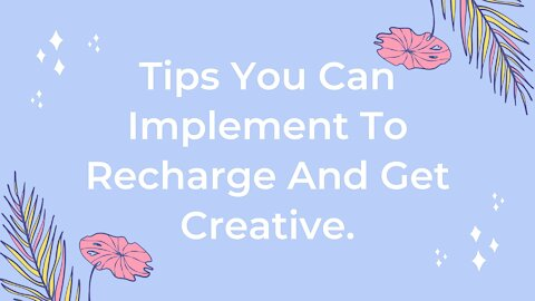 Tips You Can Implement To Recharge And Get Creative.