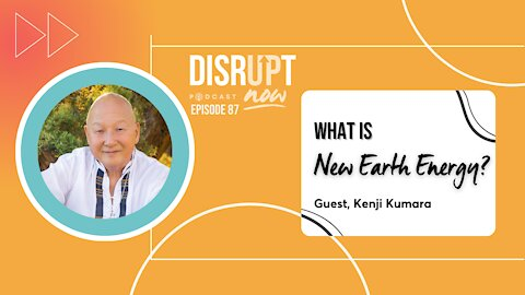 Disrupt Now Podcast Episode 87, What is New Earth Energy?