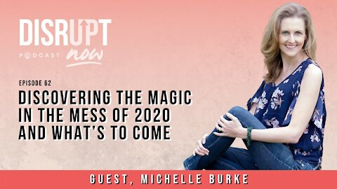 Disrupt Now Podcast Episode 62, Discovering the Magic in the Mess of 2020 and What's To Come