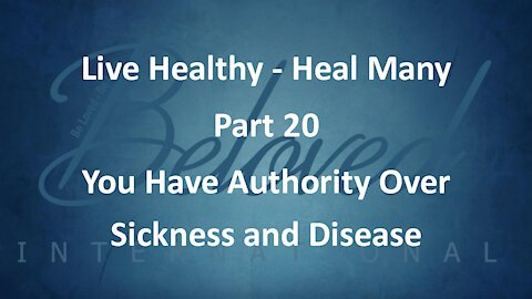 """Live Healthy - Heal Many (part 20) """"You Have Authority Over Sickness and Disease"""""""