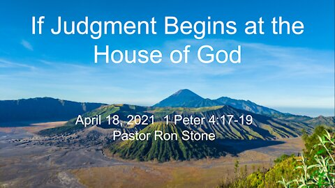 2021-04-18 - If Judgment Begins at the House of God (1 Peter 4:17-19) - Pastor Ron Stone