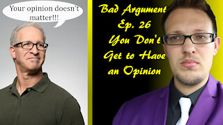 Bad Arguments Ep 26 You Don't Get an Opinion