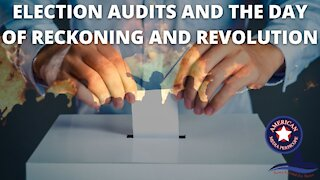 Election Audits And The Day Of Reckoning And Revolution