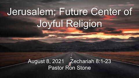 2021-08-08 - Jerusalem; Future Center of Joyful Religion (Zechariah 8:1-23) - Pastor Ron