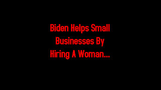 Biden Helps Small Businesses By Hiring A Woman... 2-16-2021