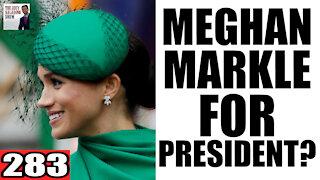 283. Meghan Markle For PRESIDENT?