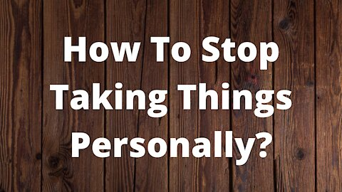 How To Stop Taking Things Personally?