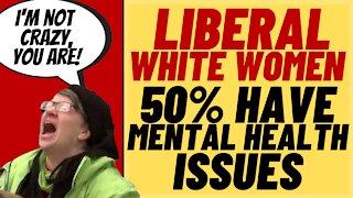 LIBERAL WHITE WOMEN Suffer More Mental Illness, Per Pew Research