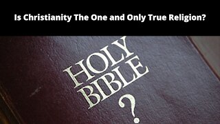 Is Christianity The One and Only True Religion?