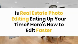 Is Real Estate Photo Editing Eating Up Your Time? Here's How to Edit Faster