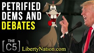 Petrified Dems and Debates – C5 - Conservative Five