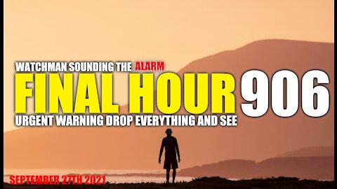 FINAL HOUR 906 - URGENT WARNING DROP EVERYTHING AND SEE - WATCHMAN SOUNDING THE ALARM