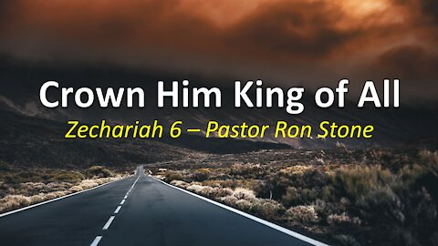 2021-07-25 Crown Him King of All (Zechariah 6) Ron Stone