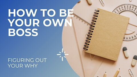 HOW TO BE YOUR OWN BOSS || FIGURING OUT YOUR WHY