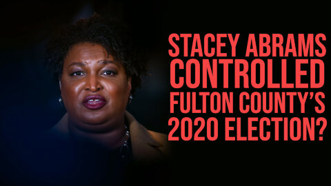 Stacey Abrams Financed, Staffed, and Controlled Fulton County, GA 2020 Election