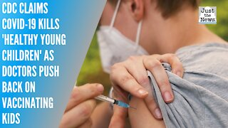 CDC claims COVID-19 kills 'healthy young children' as doctors push back on vaccinating kids