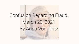 Confusion Regarding Fraud March 23, 2021 By Anna Von Reitz