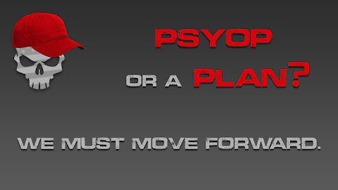 PSYOP or a PLAN? We Must Move Forward.