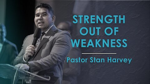 Strength Out of Weakness - Pastor Stan Harvey