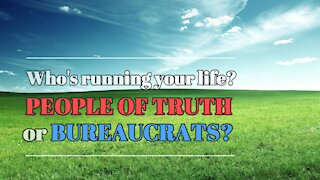 People of Truth or Bureaucrats - Who's Running Your Life