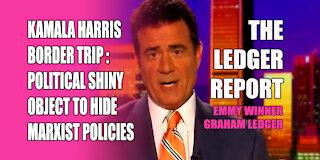 Kamala Harris Border Trip – Political Shiny Object to Hide Marxist Policies – Ledger Report 1135