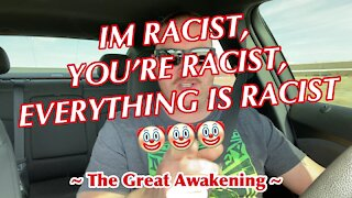 I'm Racist, You're Racist, EVERYTHING Is Racist! ~ The Great Awakening ~