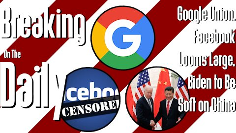 Google Union, Facebook Looms Large, Biden to Be Soft on China: Breaking On The Daily #46