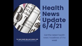 Health News Update - June 4, 2021
