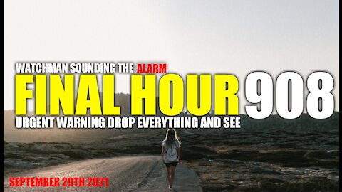 FINAL HOUR 908 - URGENT WARNING DROP EVERYTHING AND SEE - WATCHMAN SOUNDING THE ALARM