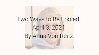 Two Ways to Be Fooled April 3, 2021 By Anna Von Reitz